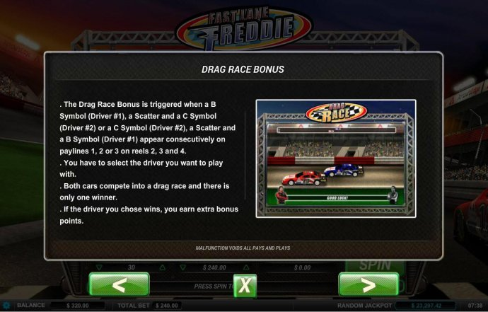 No Deposit Casino Guide - The Drag Race Bonus is triggered when a B symbol (Driver 1), a scatter and a C symbol (Driver 2) or a C symbol (Driver 2), A scatter and a B symbol (Driver 1) appear consecutively on paylines 1, 2 or 3 on reels 2, 3 and 4
